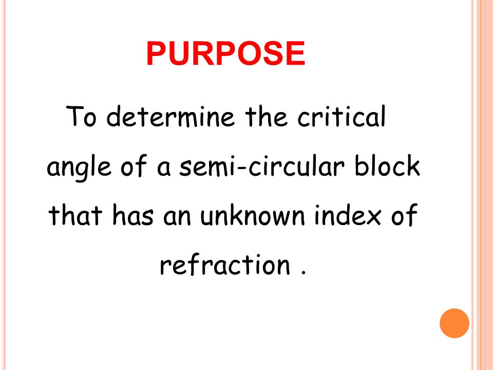 purpose To determine the critical angle of a semi-circular block that has an unknown index of refraction .