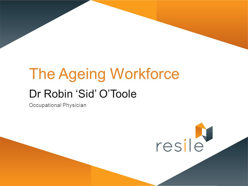 The Ageing Workforce Dr Robin 'Sid' O'Toole Occupational Physician