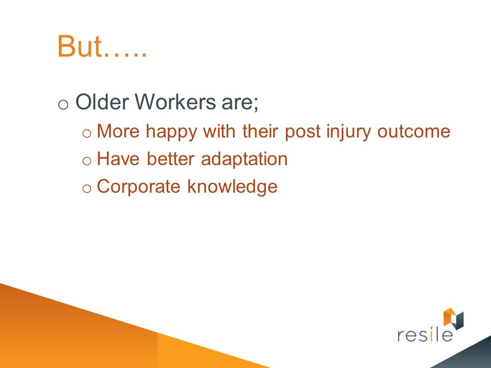 But….. Older Workers are; More happy with their post injury outcome