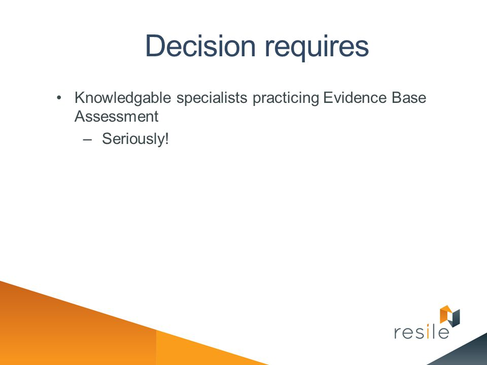 Decision requires Knowledgable specialists practicing Evidence Base Assessment Seriously!