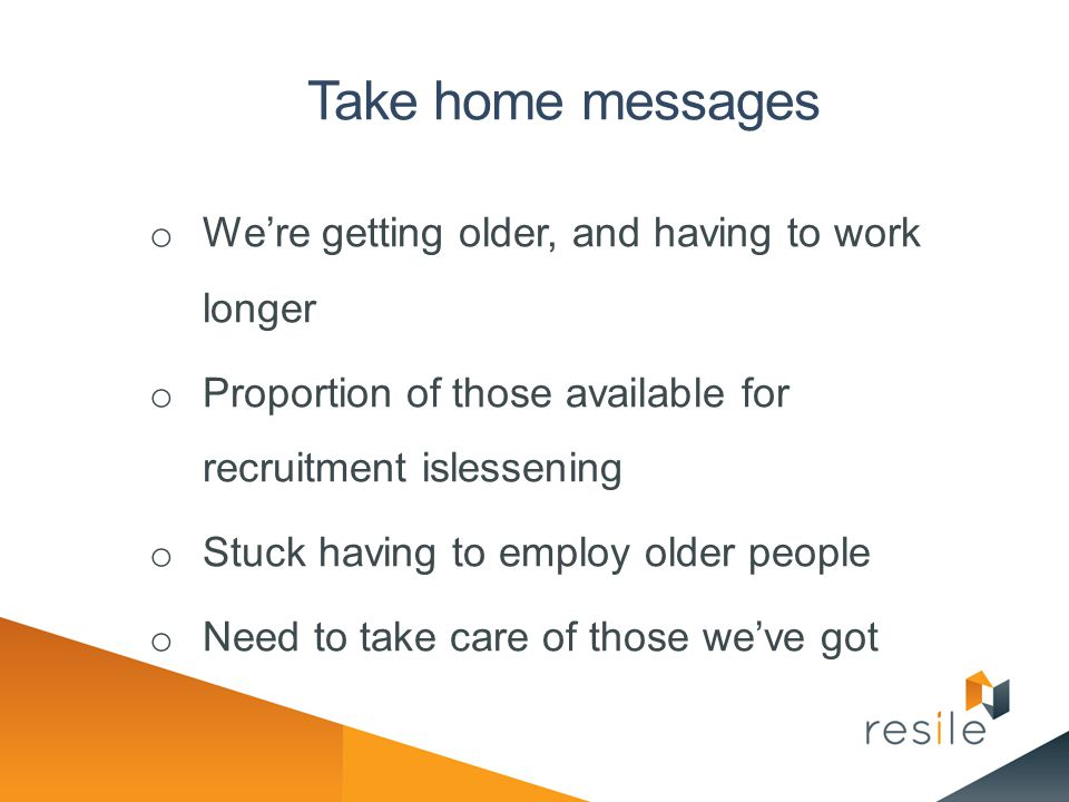 Take home messages We're getting older, and having to work longer