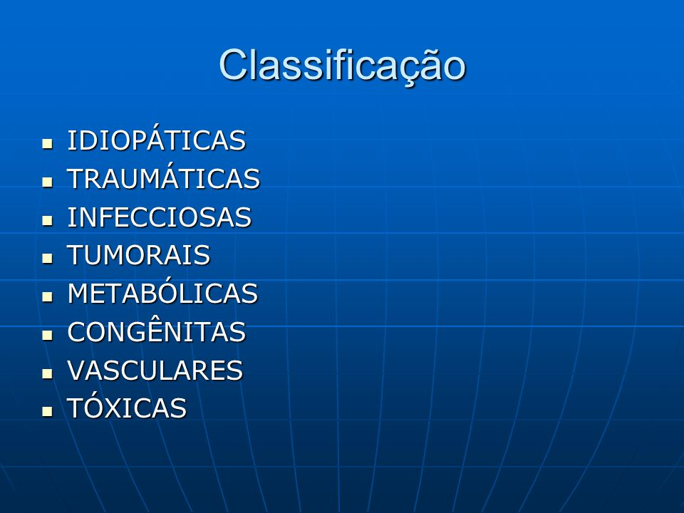 Classificação IDIOPÁTICAS TRAUMÁTICAS INFECCIOSAS TUMORAIS METABÓLICAS
