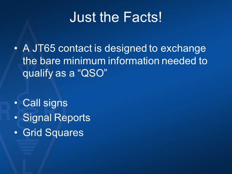 Just the Facts! A JT65 contact is designed to exchange the bare minimum information needed to qualify as a QSO