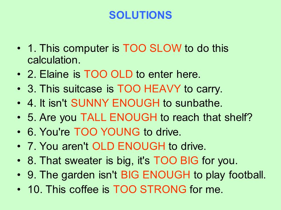 SOLUTIONS 1. This computer is TOO SLOW to do this calculation. 2. Elaine is TOO OLD to enter here.