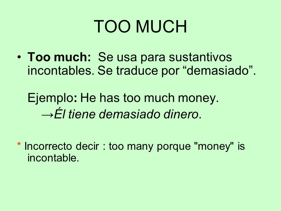 TOO MUCH Too much: Se usa para sustantivos incontables. Se traduce por demasiado . Ejemplo: He has too much money.