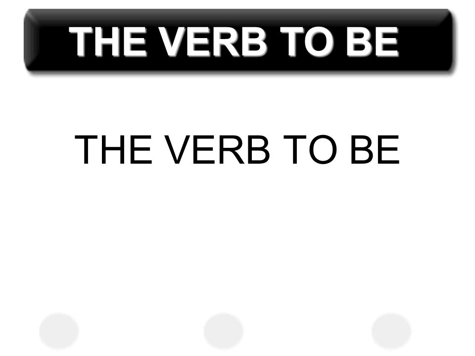 THE VERB TO BE THE VERB TO BE
