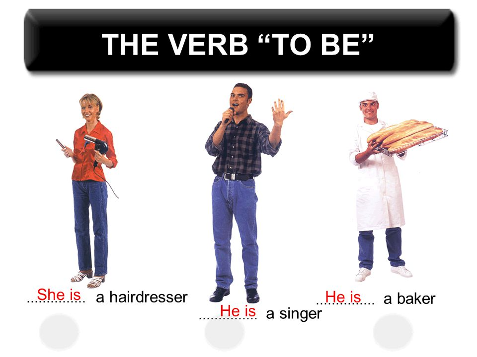 THE VERB TO BE She is a hairdresser He is a baker He is a singer