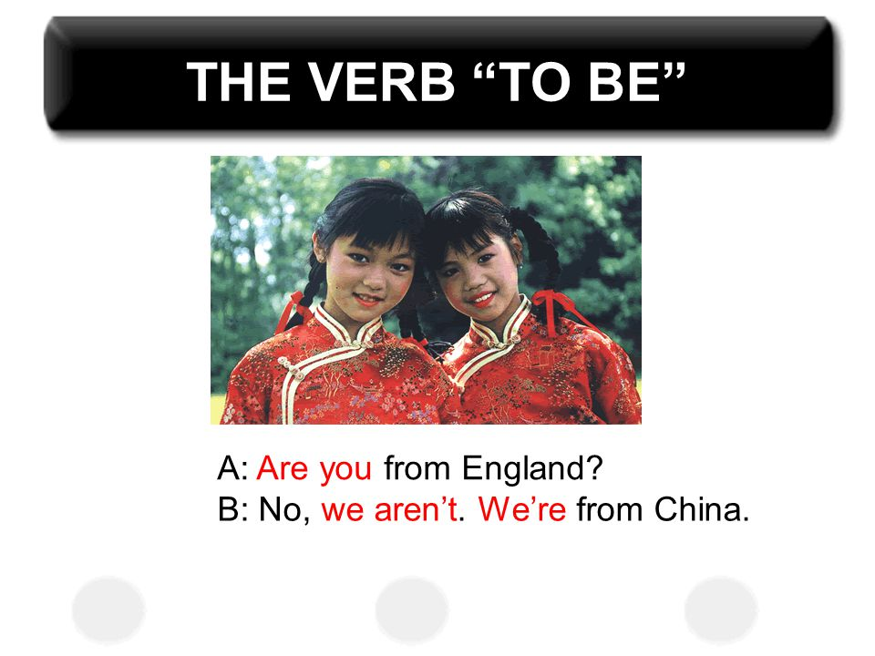 THE VERB TO BE A: Are you from England