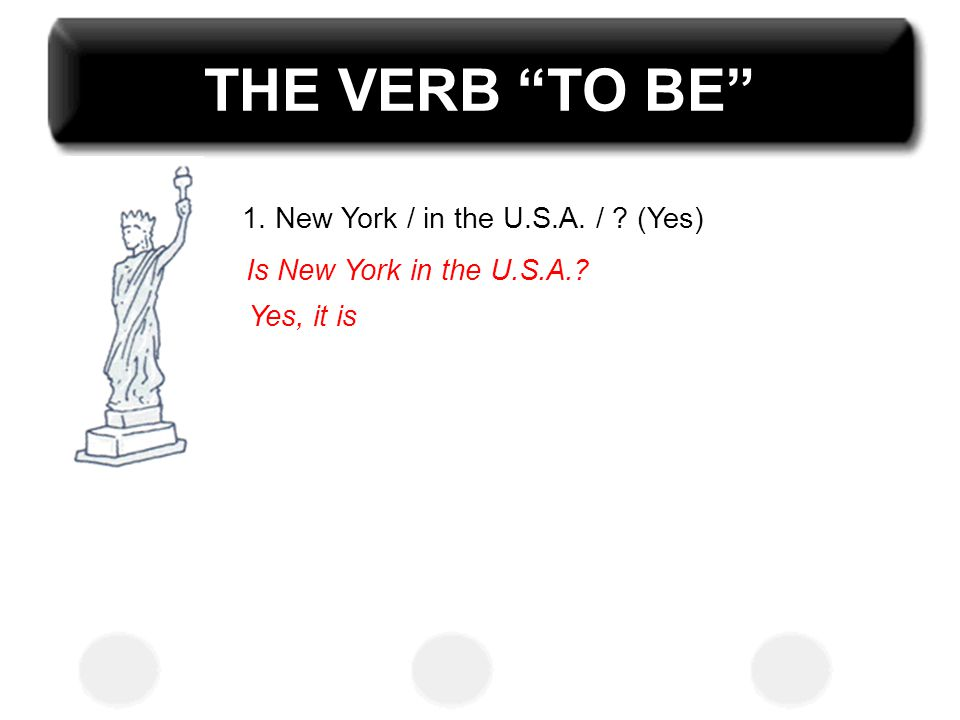 THE VERB TO BE 1. New York / in the U.S.A. / (Yes)