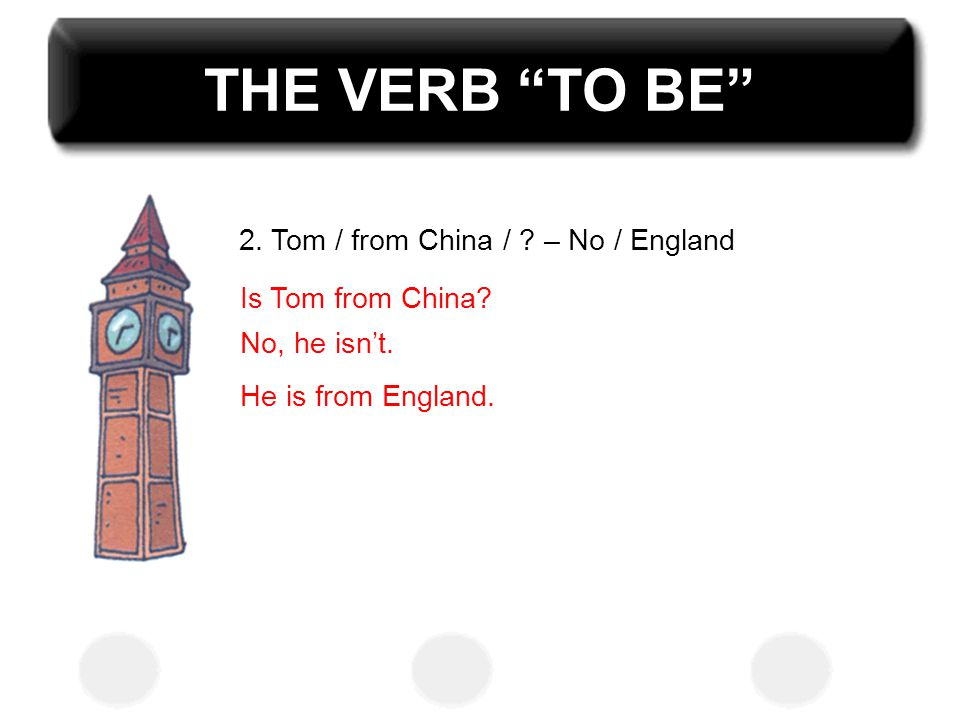THE VERB TO BE 2. Tom / from China / – No / England