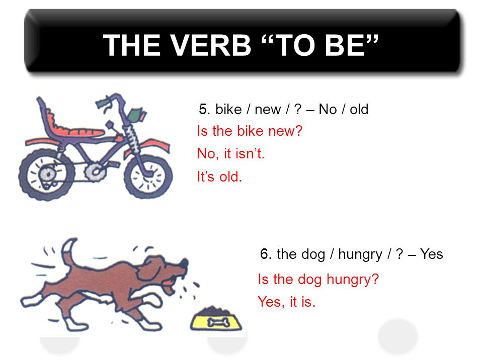 THE VERB TO BE 5. bike / new / – No / old Is the bike new