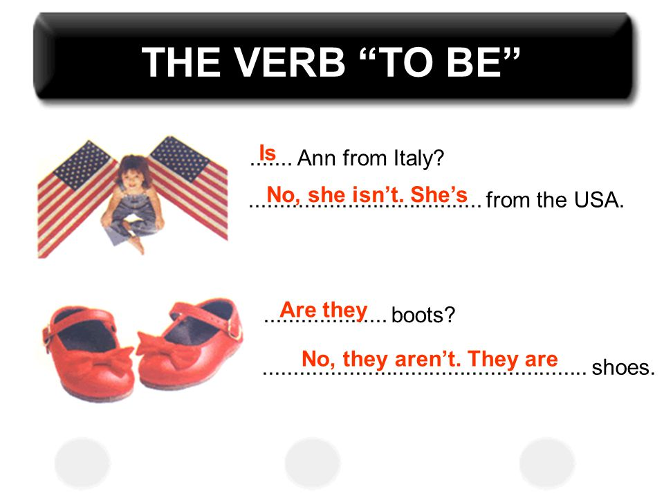 THE VERB TO BE Is ....... Ann from Italy No, she isn't. She's