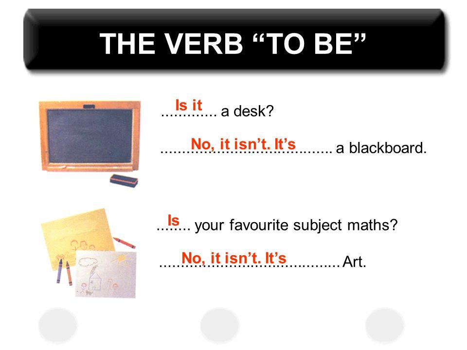 THE VERB TO BE Is it ............. a desk No, it isn't. It's
