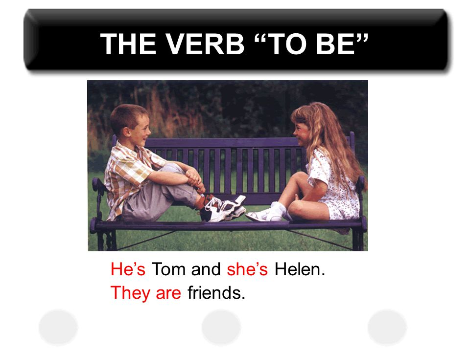 THE VERB TO BE He's Tom and she's Helen. They are friends.