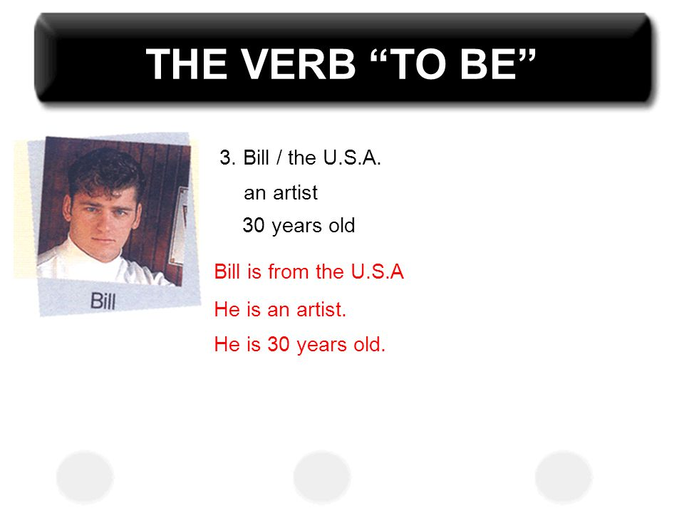 THE VERB TO BE 3. Bill / the U.S.A. an artist 30 years old