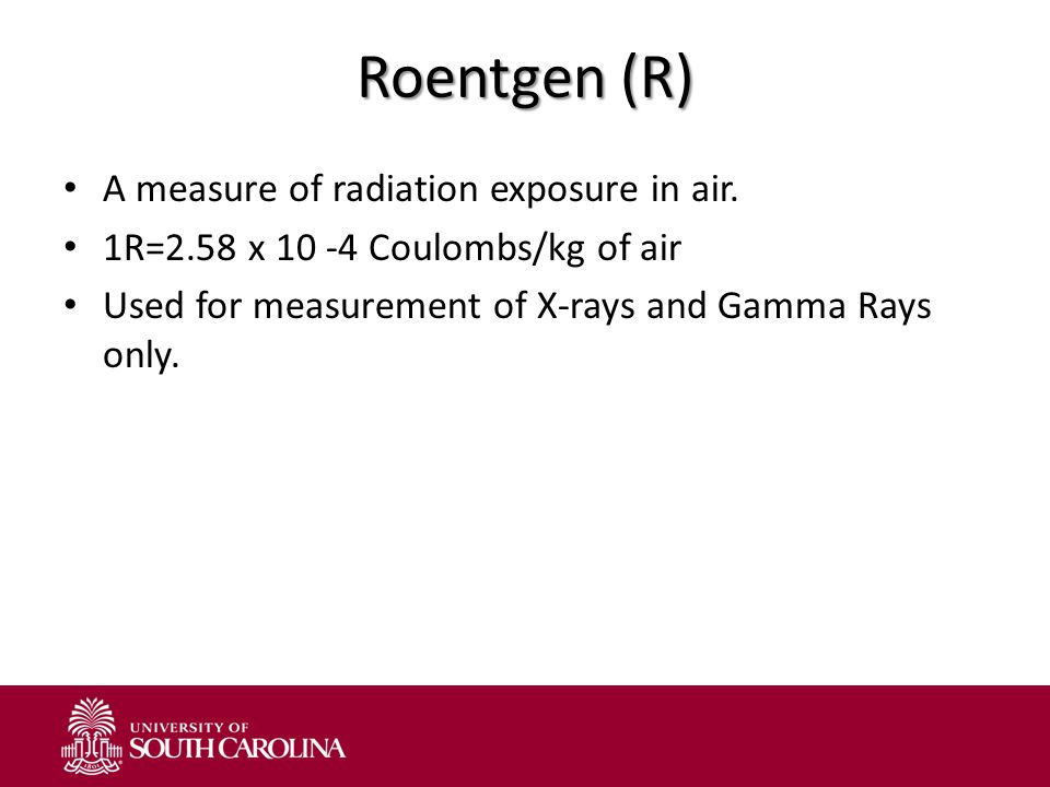 Roentgen (R) A measure of radiation exposure in air.
