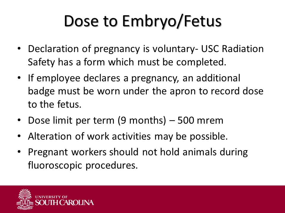 Dose to Embryo/Fetus Declaration of pregnancy is voluntary- USC Radiation Safety has a form which must be completed.