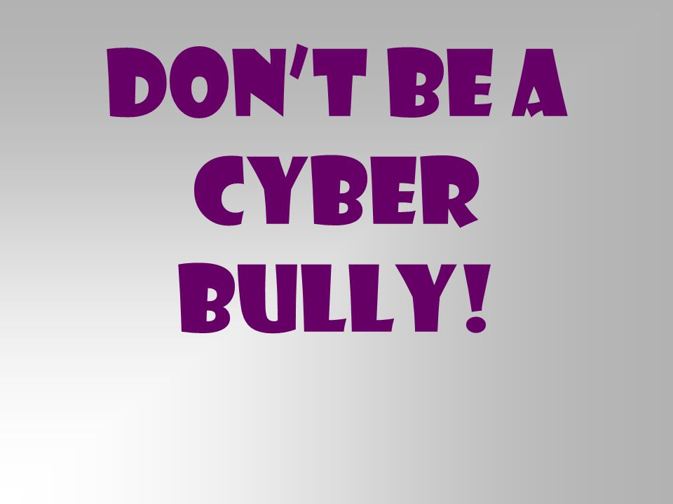 Don't Be a Cyber Bully!