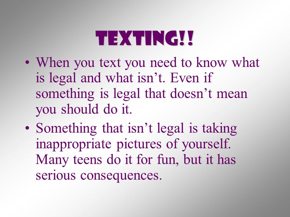 Texting!! When you text you need to know what is legal and what isn't. Even if something is legal that doesn't mean you should do it.