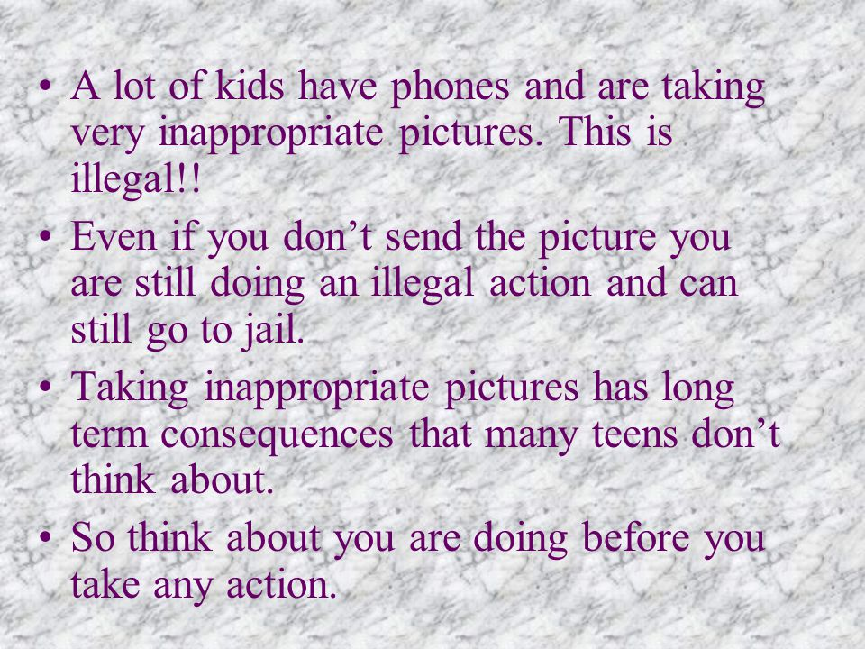A lot of kids have phones and are taking very inappropriate pictures