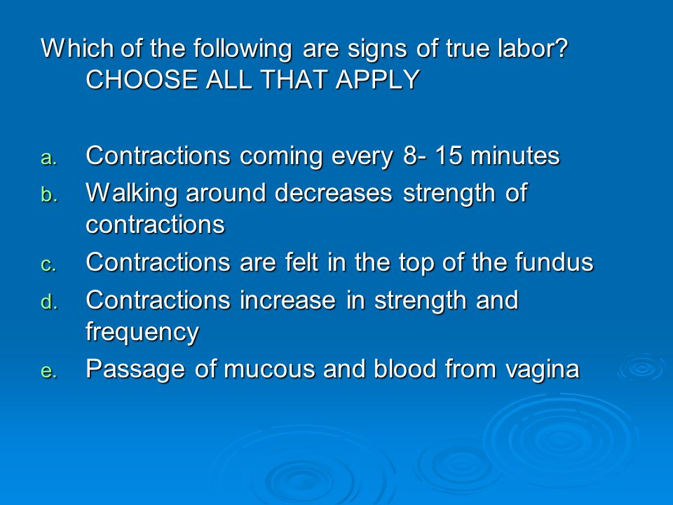 Which of the following are signs of true labor CHOOSE ALL THAT APPLY