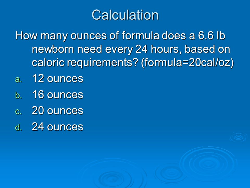 Calculation How many ounces of formula does a 6.6 lb newborn need every 24 hours, based on caloric requirements (formula=20cal/oz)
