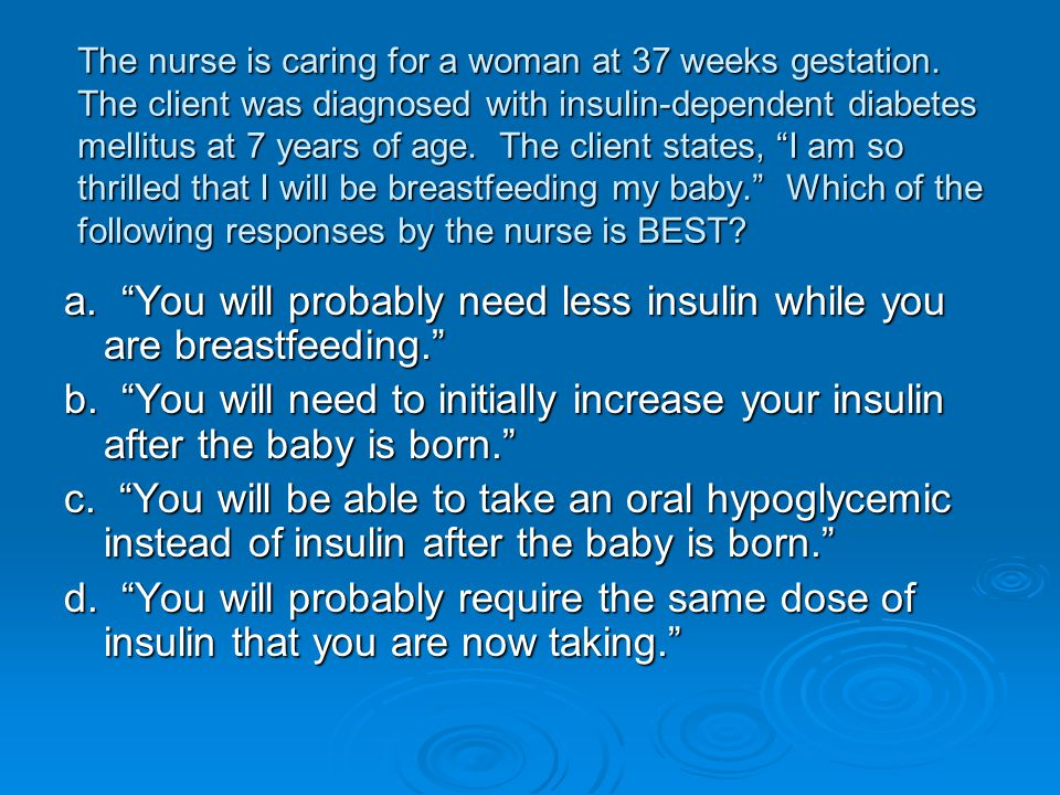 a. You will probably need less insulin while you are breastfeeding.