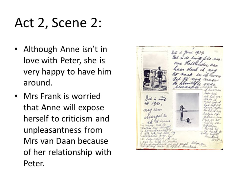 Act 2, Scene 2: Although Anne isn't in love with Peter, she is very happy to have him around.