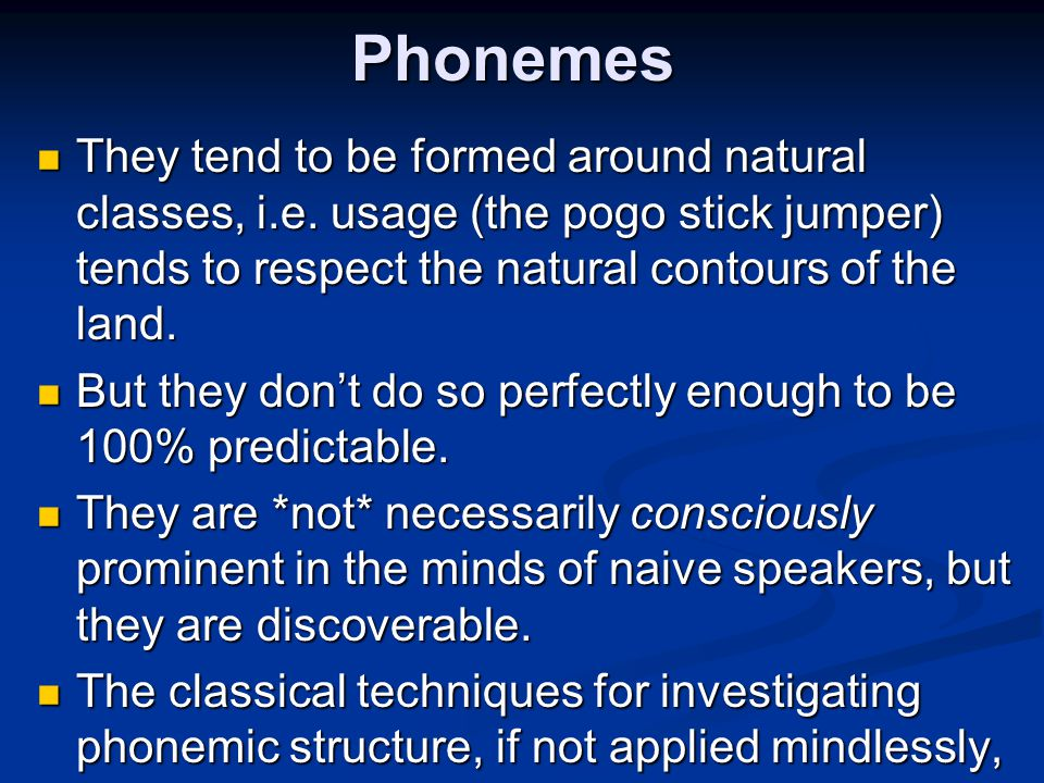 Phonemes They tend to be formed around natural classes, i.e. usage (the pogo stick jumper) tends to respect the natural contours of the land.