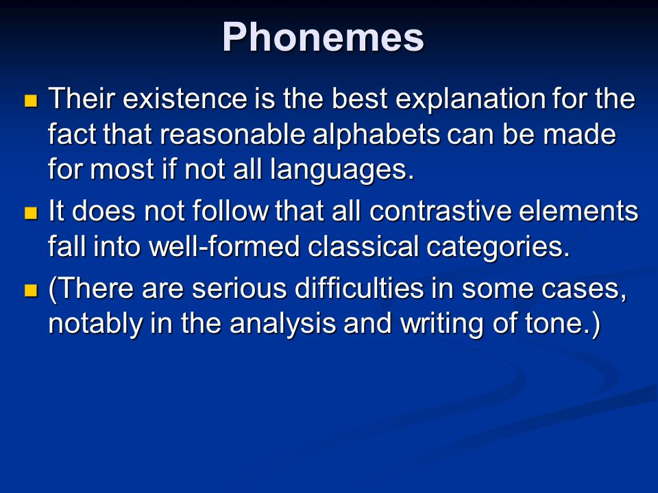 Phonemes Their existence is the best explanation for the fact that reasonable alphabets can be made for most if not all languages.