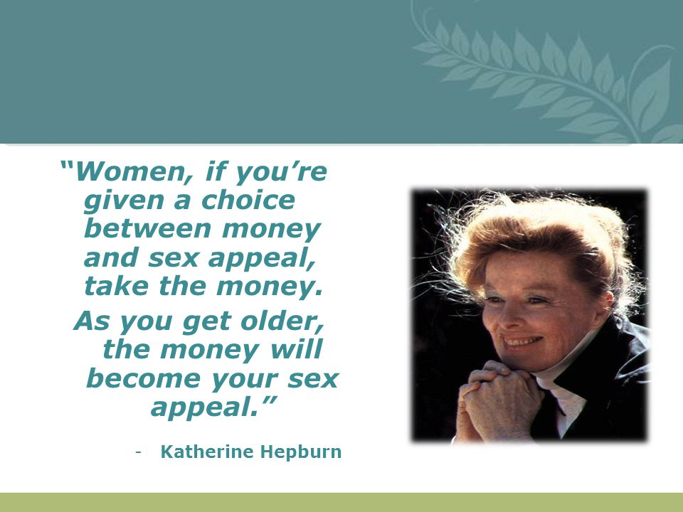As you get older, the money will become your sex appeal.