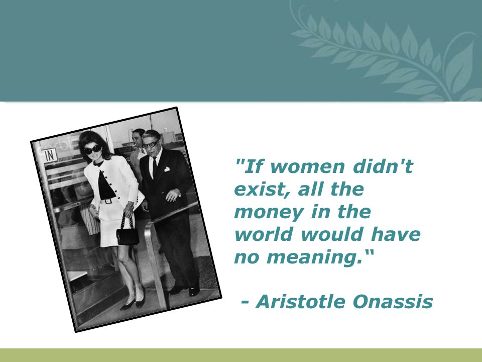 If women didn t exist, all the money in the world would have no meaning. - Aristotle Onassis.