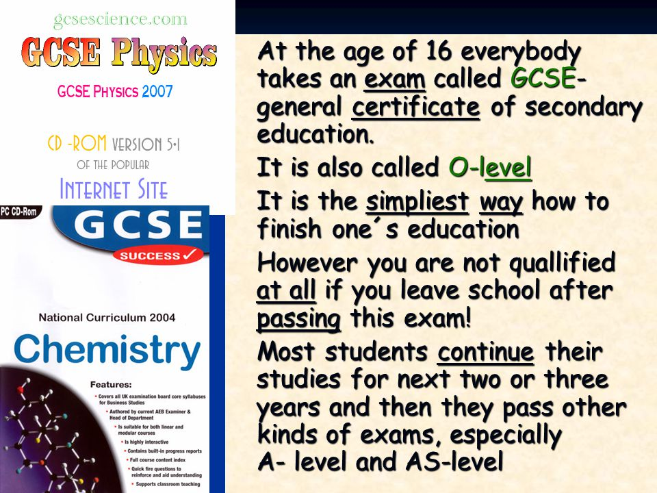 At the age of 16 everybody takes an exam called GCSE-general certificate of secondary education.