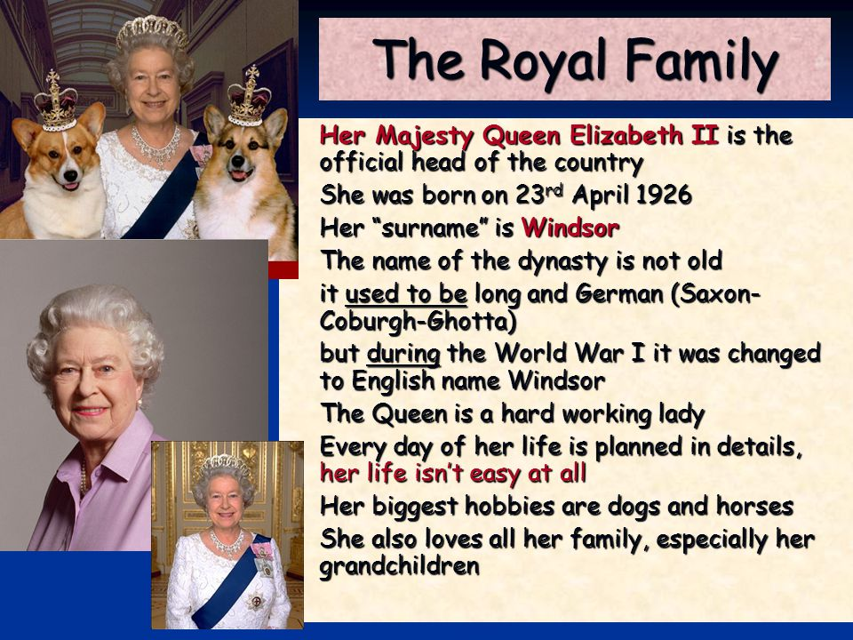 The Royal Family Her Majesty Queen Elizabeth II is the official head of the country. She was born on 23rd April 1926.