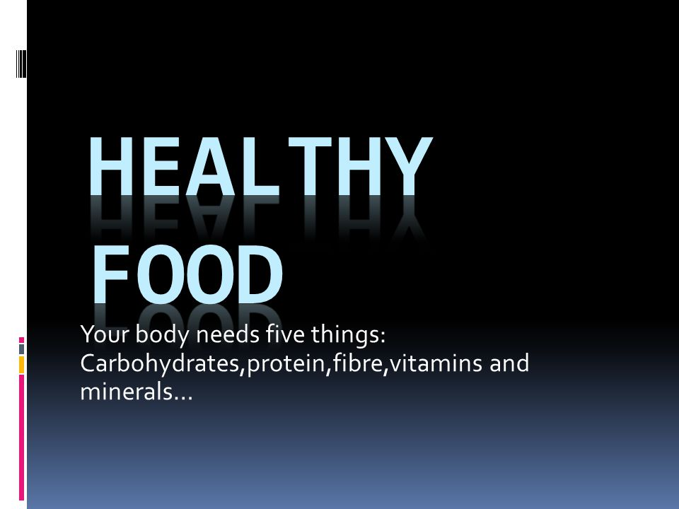 Healthy food Your body needs five things: