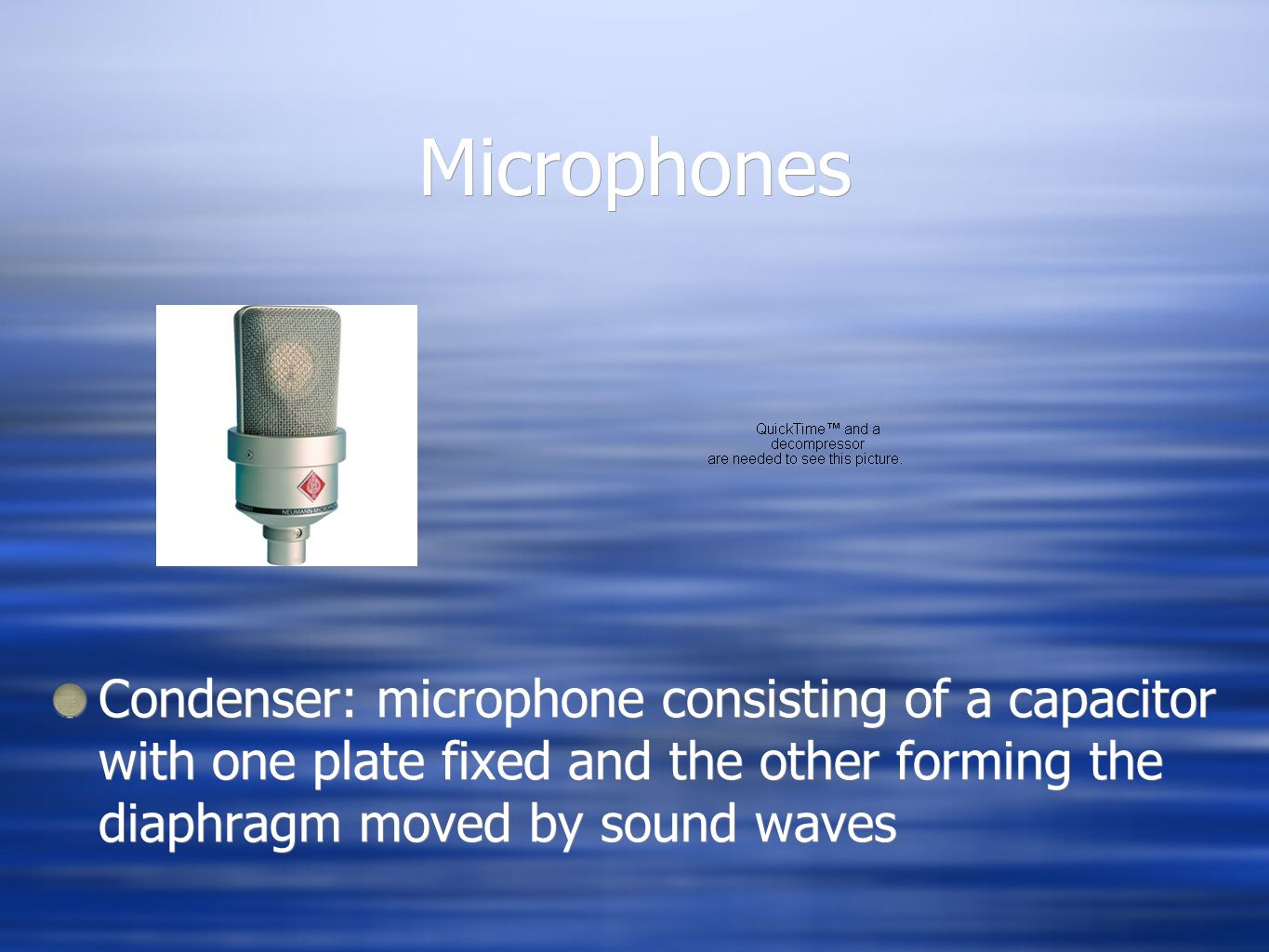 Microphones Condenser: microphone consisting of a capacitor with one plate fixed and the other forming the diaphragm moved by sound waves