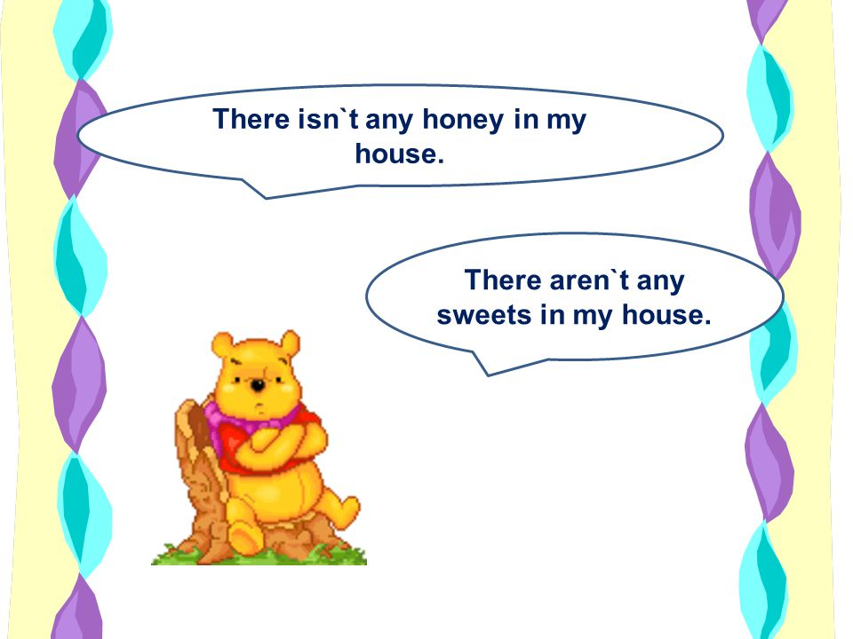 There isn`t any honey in my house.