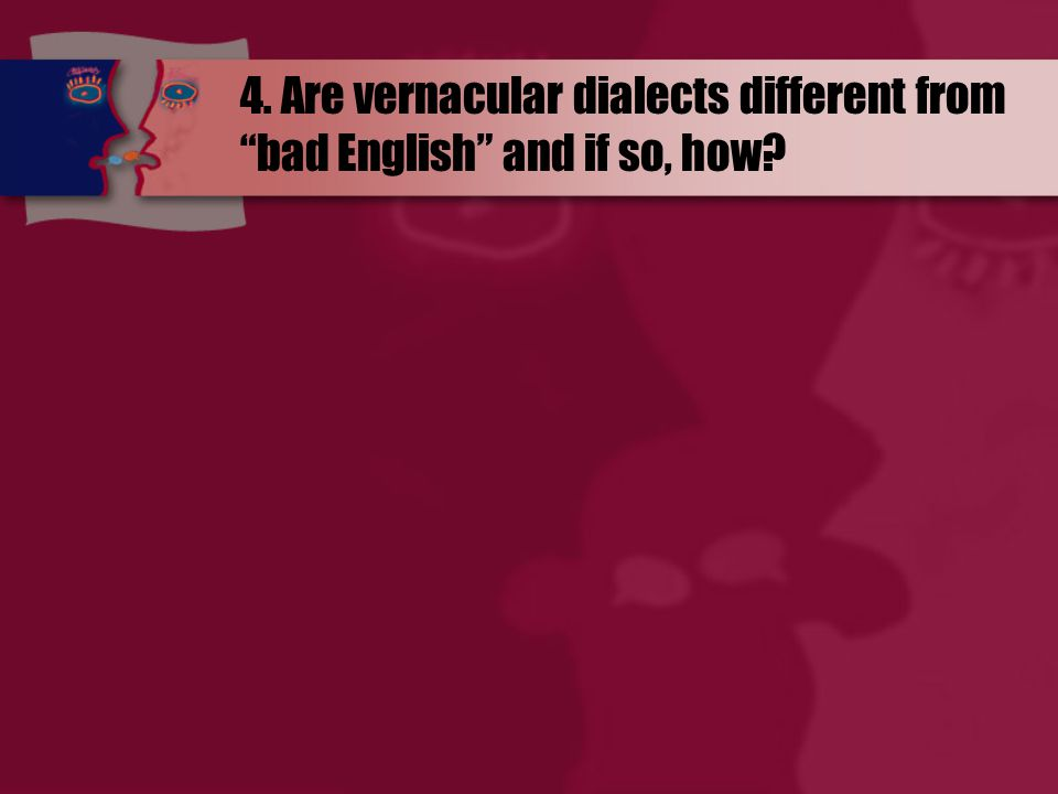 4. Are vernacular dialects different from bad English and if so, how