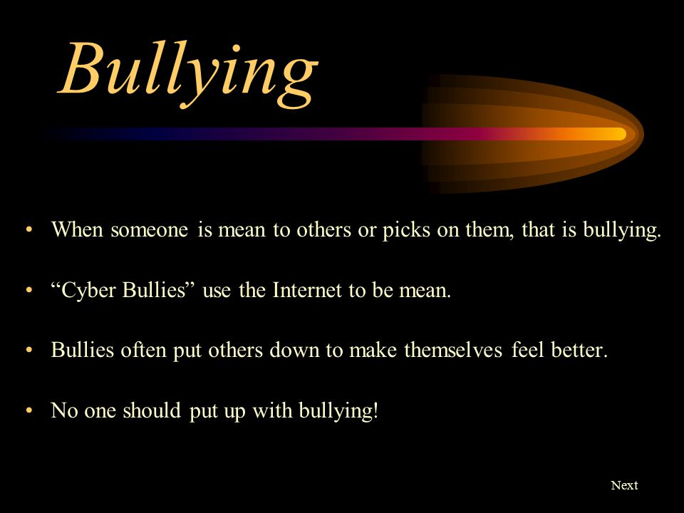 Bullying When someone is mean to others or picks on them, that is bullying. Cyber Bullies use the Internet to be mean.