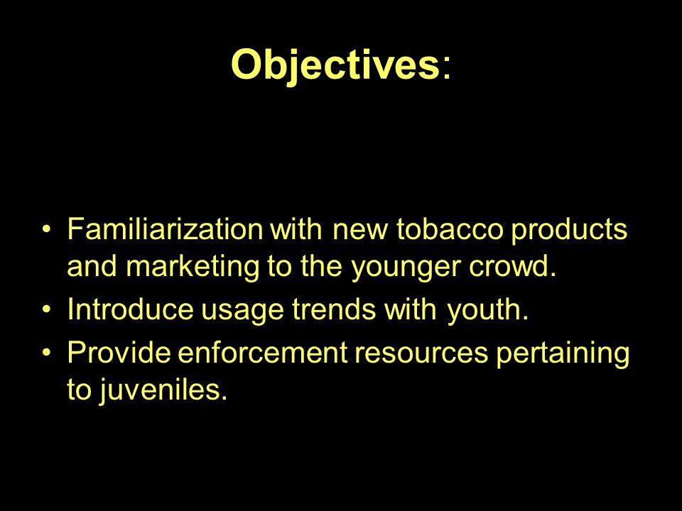 Objectives: Familiarization with new tobacco products and marketing to the younger crowd. Introduce usage trends with youth.