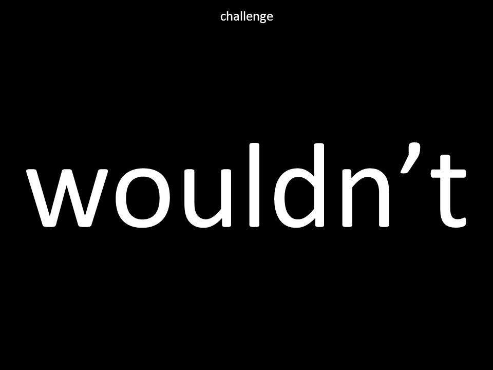 wouldn't challenge