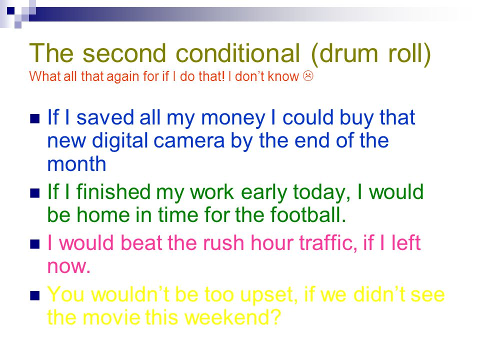 The second conditional (drum roll) What all that again for if I do that! I don't know 