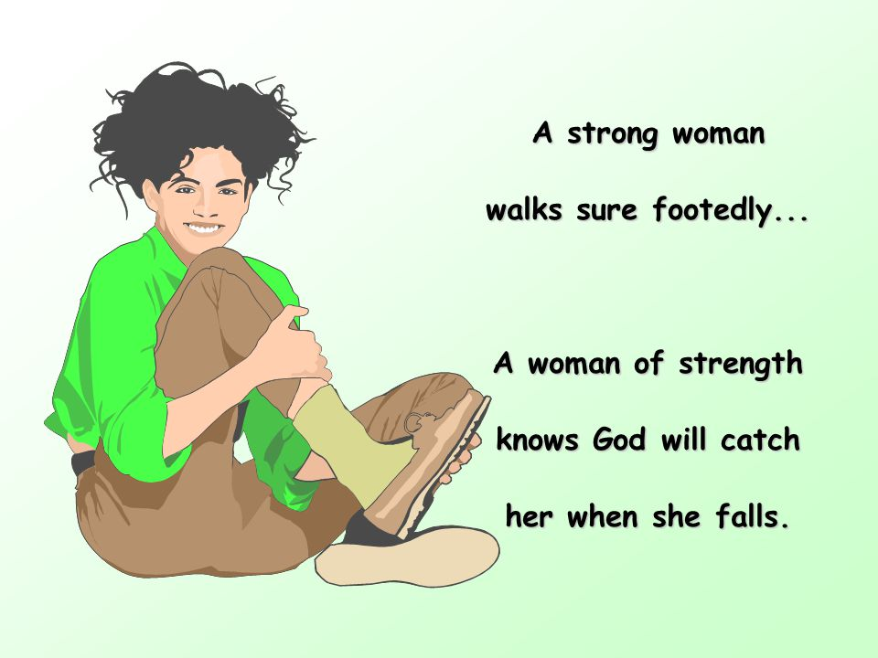 A strong woman walks sure footedly... A woman of strength knows God will catch her when she falls.