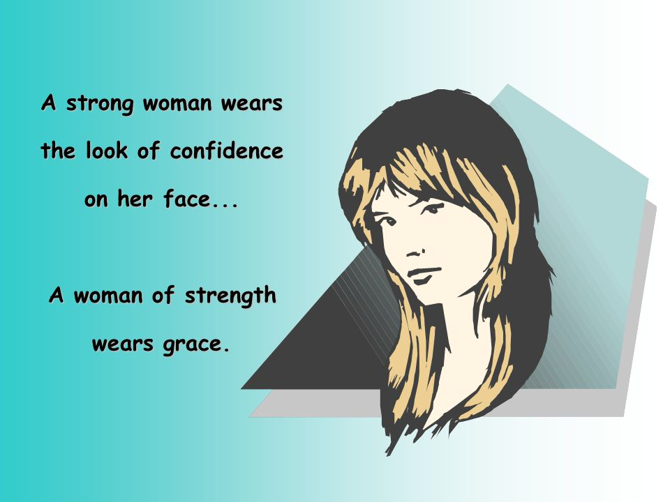A strong woman wears the look of confidence on her face... A woman of strength wears grace.