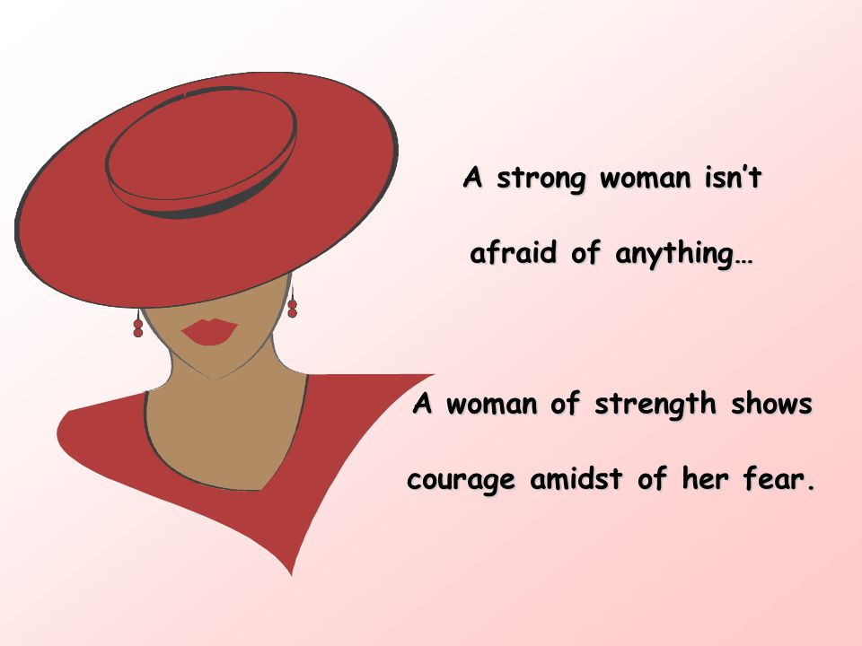 A woman of strength shows courage amidst of her fear.