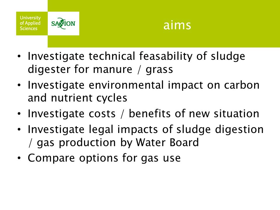 aims Investigate technical feasability of sludge digester for manure / grass. Investigate environmental impact on carbon and nutrient cycles.