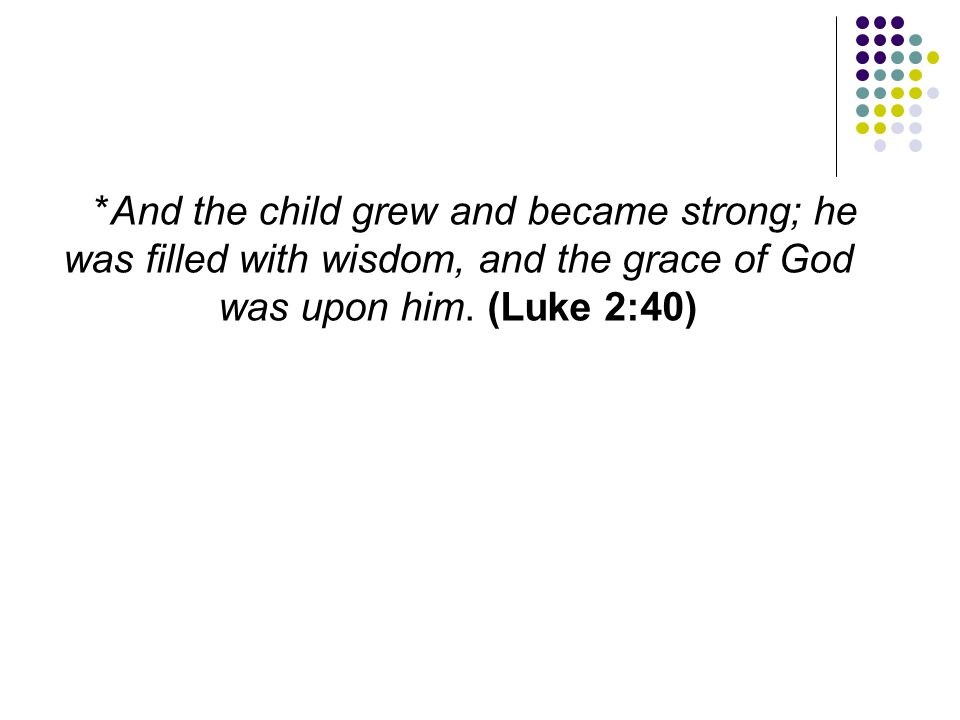 *And the child grew and became strong; he was filled with wisdom, and the grace of God was upon him.