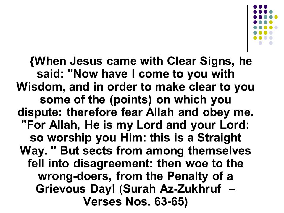 {When Jesus came with Clear Signs, he said: Now have I come to you with Wisdom, and in order to make clear to you some of the (points) on which you dispute: therefore fear Allah and obey me.