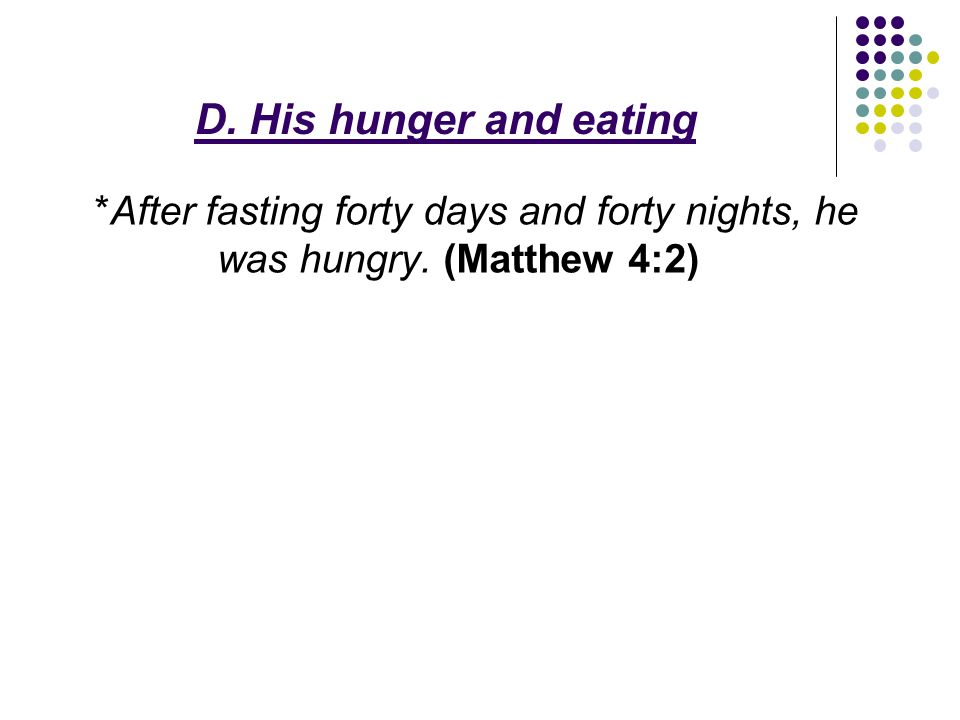 D. His hunger and eating *After fasting forty days and forty nights, he was hungry. (Matthew 4:2)