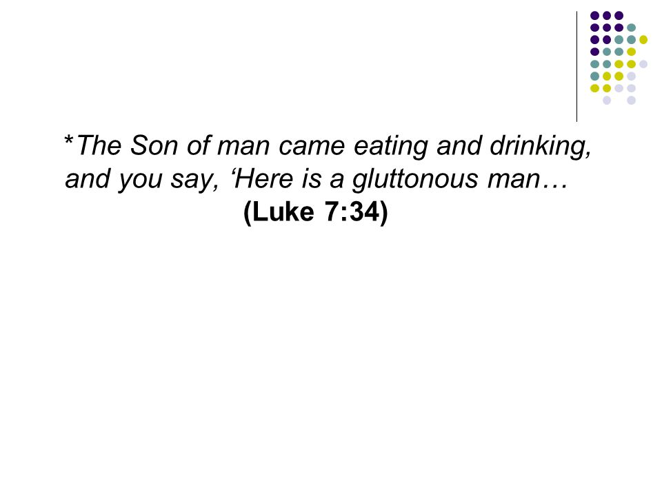 *The Son of man came eating and drinking, and you say, 'Here is a gluttonous man… (Luke 7:34)